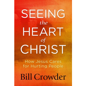 Seeing the Heart of Christ: How Jesus Cares for Hurting People