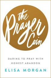 The Prayer Coin: Daring to Pray with Honest Abandon; Elisa Morgan